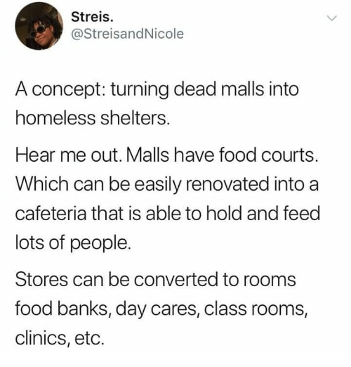 Food, Homeless, and Memes: Streis.  @StreisandNicole  A concept: turning dead malls into  homeless shelters.  Hear me out. Malls have food courts.  Which can be easily renovated into a  cafeteria that is able to hold and feed  lots of people.  Stores can be converted to rooms  food banks, day cares, class rooms  clinics, etc.