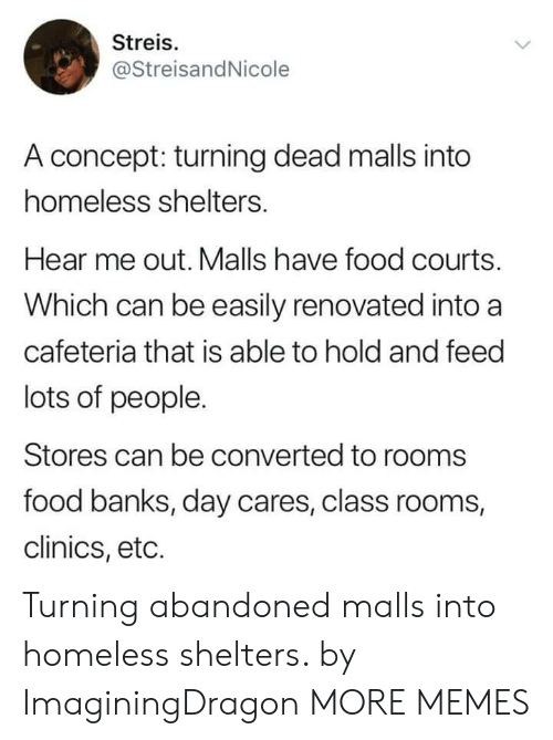 Dank, Food, and Homeless: Streis.  @StreisandNicole  A concept: turning dead malls into  homeless shelters.  Hear me out. Malls have food courts.  Which can be easily renovated into a  cafeteria that is able to hold and feed  lots of people.  Stores can be converted to rooms  food banks, day cares, class rooms,  clinics, eto. Turning abandoned malls into homeless shelters. by ImaginingDragon MORE MEMES
