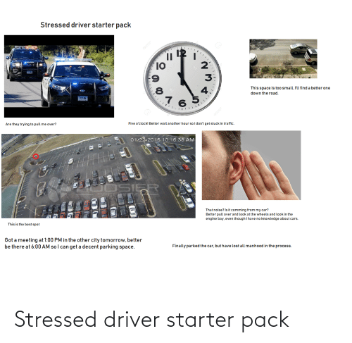 Cars, Starter Packs, and Traffic: Stressed driver starter pack  10  6:  .8  This space is too small, l'll find a better one  down the road.  4.  277-KN  Five o'clock! Better wait another hour so I don't get stuck in traffic.  Are they trying to pull me over?  01-22-2015 10:16:38 AM  OSIER  That noise? Is it comming from my car?  Better pull over and look at the wheels and look in the  engine bay, even though I have no knowledge about cars.  This is the best spot  Got a meeting at 1:00 PM in the other city tomorrow, better  be there at 6:00 AM so I can get a decent parking space.  Finally parked the car, but have lost all manhood in the process.  N. Stressed driver starter pack