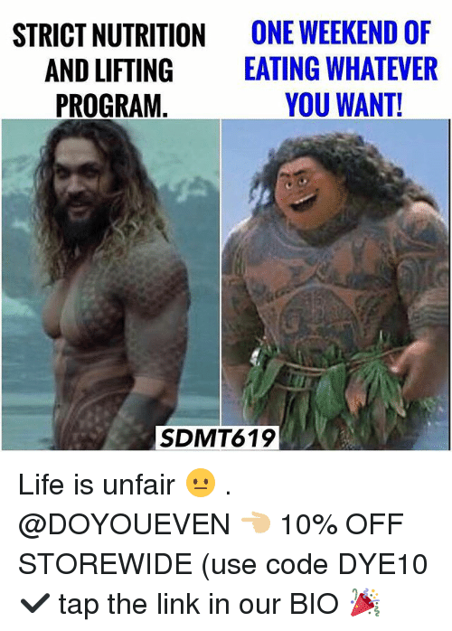 Gym, Life, and Link: STRICT NUTRITION  AND LIFTING  PROGRAM  ONE WEEKEND OF  EATING WHATEVER  YOU WANT!  SDMT619 Life is unfair 😐 . @DOYOUEVEN 👈🏼 10% OFF STOREWIDE (use code DYE10 ✔️ tap the link in our BIO 🎉