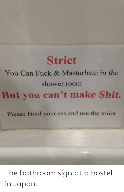Ass, Shit, and Shower: Strict  You Can Fuck & Masturbate in the  shower room  But you can't make Shit.  Please Hold your ass and use the toilet The bathroom sign at a hostel in Japan.