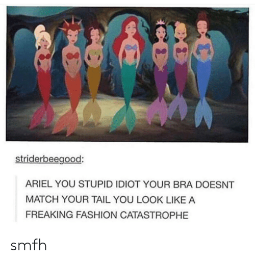 Ariel, Fashion, and Match: striderbeegood:  ARIEL YOU STUPID IDIOT YOUR BRA DOESNT  MATCH YOUR TAIL YOU LOOK LIKE A  FREAKING FASHION CATASTROPHE smfh