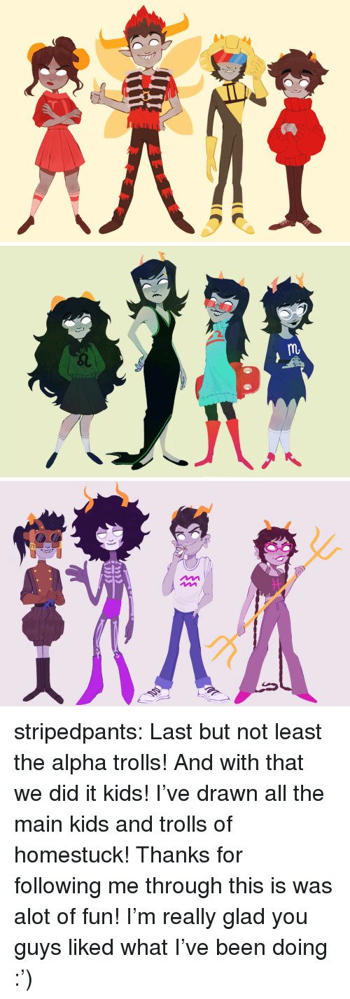 Last But Not Least: stripedpants:  Last but not least the alpha trolls!And with that we did it kids! I've drawn all the main kids and trolls of homestuck! Thanks for following me through this is was alot of fun! I'm really glad you guys liked what I've been doing :')