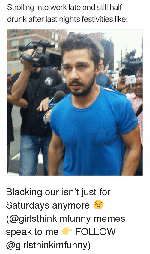 Drunk, Memes, and Work: Strolling into work late and still half  drunk after last nights festivities like: Blacking our isn't just for Saturdays anymore 🤤 (@girlsthinkimfunny memes speak to me 👉 FOLLOW @girlsthinkimfunny)