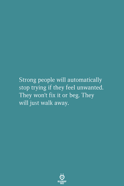 Strong, Will, and They: Strong people will automatically  stop trying if they feel unwanted.  They won't fix it or beg. They  will just walk away.