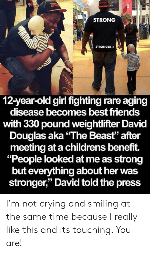 "Crying, Friends, and Not Crying: STRONG  STRONGER->  12-year-old girl fighting rare aging  disease becomes best friends  with 330 pound weightlifter David  Douglas aka""The Beast"" after  meeting at a childrens benefit.  ""People looked at me as strong  but everything about her was  stronger,"" David told the press  Acroc I'm not crying and smiling at the same time because I really like this and its touching. You are!"