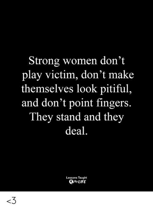 Memes, Women, and Pitiful: Strong women don'1t  play victim, don't make  themselves look pitiful,  and don't point fingers.  They stand and they  deal  Lessons Taught  、ByLIFE <3
