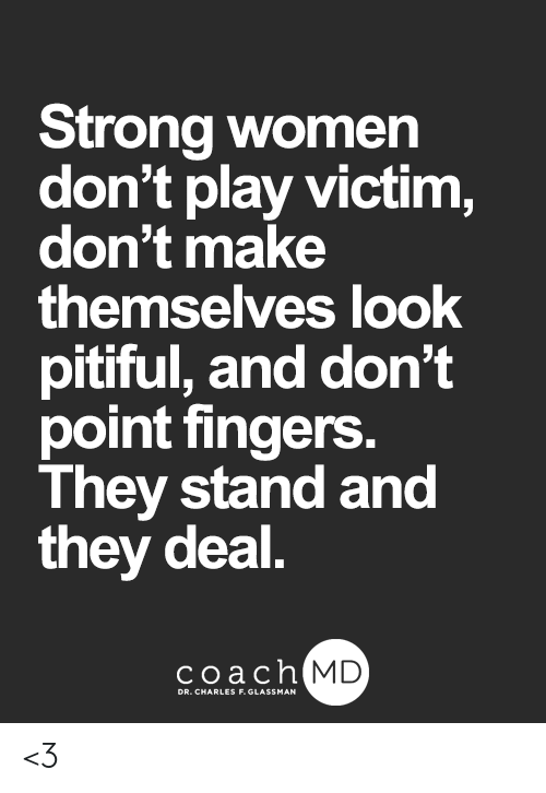 Memes, Women, and Pitiful: Strong women  don't play victim,  don't make  themselves look  pitiful, and don't  point fingers.  They stand and  they deal.  coachh  MD <3