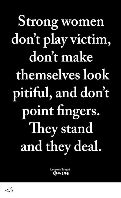 Life, Memes, and Women: Strong women  don't play victim,  don't make  themselves look  pitiful, and don't  point fingers.  They stand  and thev deal.  Lessons Taught  By LIFE <3