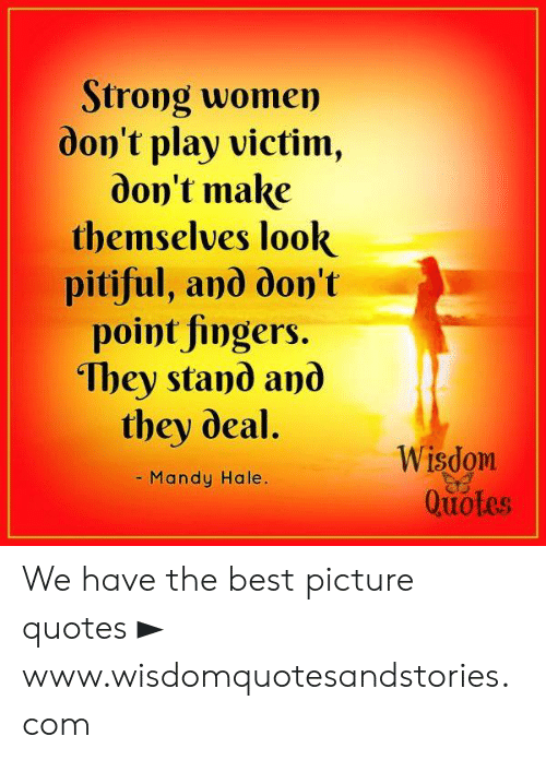 Best, Quotes, and Women: Strong women  don't play victim  don't make  themselves look  pitiful, and don't  point fingers.  They stand and  they deal.  Wisdom  Quotes  - Mandy Hale. We have the best picture quotes ► www.wisdomquotesandstories.com