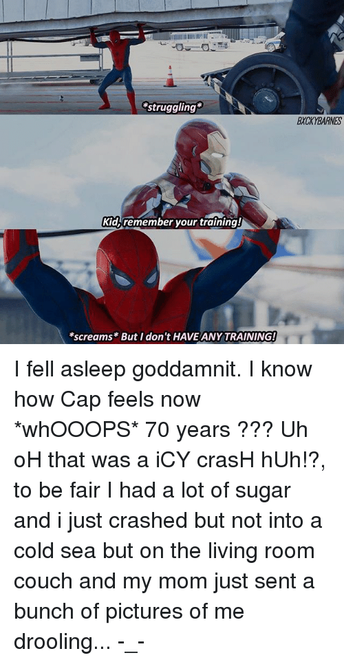 Huh, Memes, and Couch: struggling  BXCKYBARNES  Kidb remember your training  screams* But I don't HAVE ANY TRAINING! I fell asleep goddamnit. I know how Cap feels now *whOOOPS* 70 years ??? Uh oH that was a iCY crasH hUh!?, to be fair I had a lot of sugar and i just crashed but not into a cold sea but on the living room couch and my mom just sent a bunch of pictures of me drooling... -_-