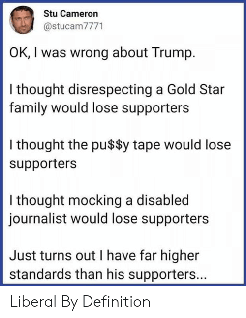 Family, Definition, and Star: Stu Cameron  @stucam7771  OK, I was wrong about Trump  I thought disrespecting a Gold Star  family would lose supporters  I thought the pu$$y tape would lose  supporters  I thought mocking a disabled  journalist would lose supporters  Just turns out I have far higher  standards than his supporters... Liberal By Definition