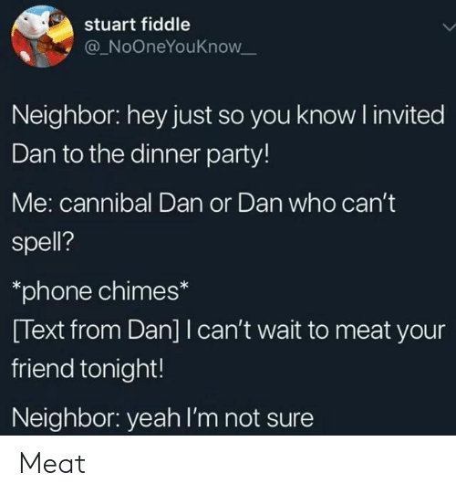 Party, Phone, and Yeah: stuart fiddle  @ NoOneYouKnow  Neighbor: hey just so you know invited  Dan to the dinner party!  Me: cannibal Dan or Dan who cant  spell?  *phone chimes*  [Text from Dan] I can't wait to meat your  friend tonight!  Neighbor: yeah I'm not sure Meat