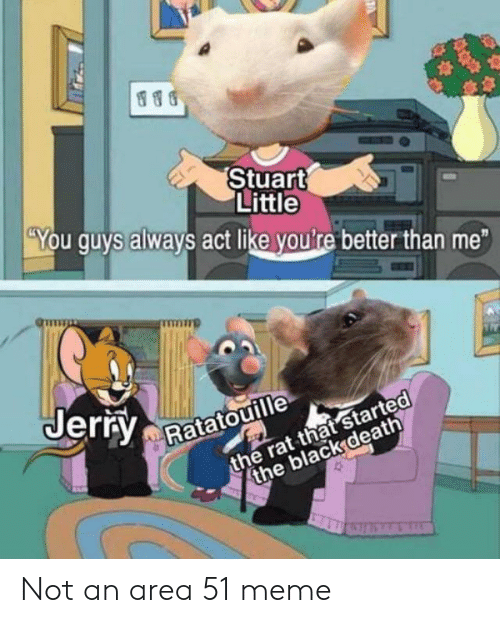 Meme, Stuart Little, and Ratatouille: Stuart  Little  You guys always act like youlre better than me  Jerry  the rat that started  the black death  Ratatouille  10 Not an area 51 meme