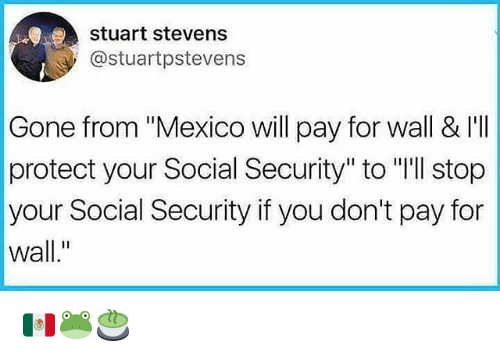 """Memes, Mexico, and 🤖: stuart stevens  @stuartpstevens  Gone from """"Mexico will pay for wall & I'I  protect your Social Security"""" to """"'ll stop  your Social Security if you don't pay for  wall."""" 🇲🇽🐸🍵"""