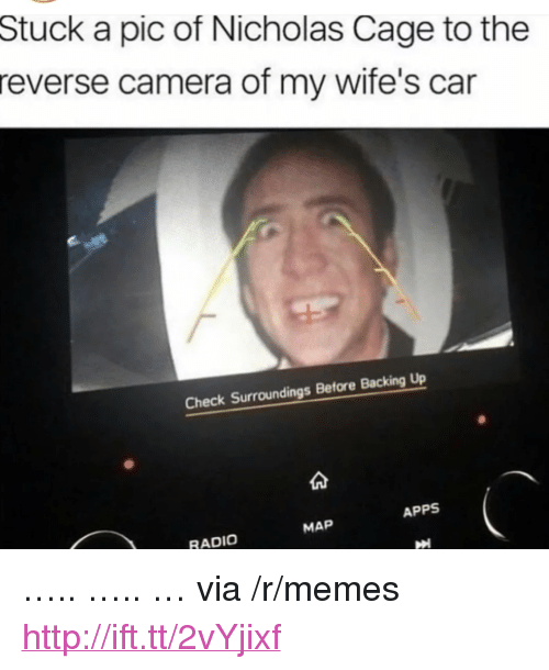 """Memes, Radio, and Apps: Stuck a pic of Nicholas Cage to the  reverse camera of my wife's car  Check Surroundings Before Backing Up  APPS  MAP  RADIO <p>&hellip;.. &hellip;.. &hellip; via /r/memes <a href=""""http://ift.tt/2vYjixf"""">http://ift.tt/2vYjixf</a></p>"""