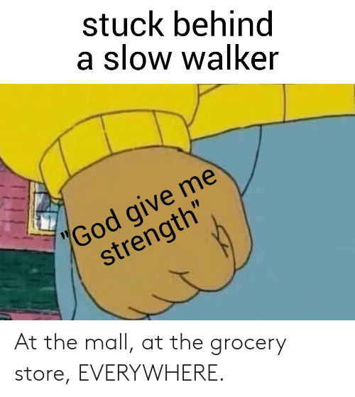 """Funny, God, and Walker: stuck behind  a slow walker  """"God give me  strength"""" At the mall, at the grocery store, EVERYWHERE."""