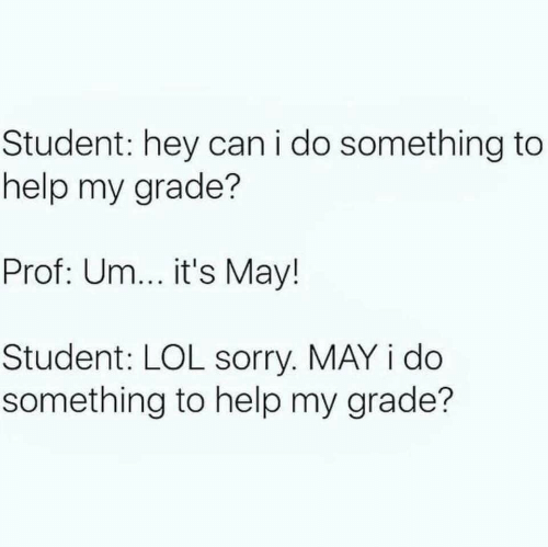 Its May: Student: hey can i do something to  help my grade?  Prof: Um... it's May!  Student: LOL sorry. MAY i do  something to help my grade?