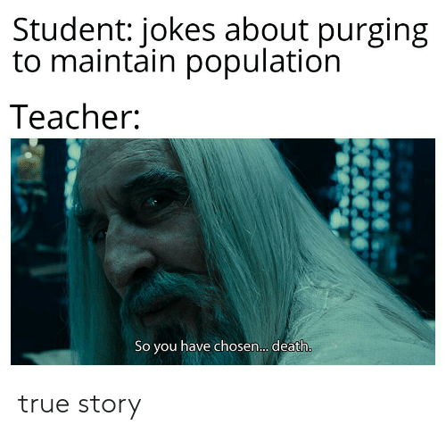 Teacher, True, and Death: Student: jokes about purging  to maintain population  Teacher:  So you have chosen.. . death. true story