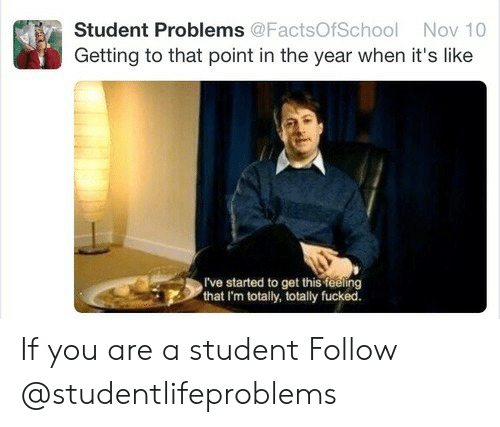 Student, Nov, and You: Student Problems @FactsOfSchool Nov 10  Getting to that point in the year when it's like  I've started to get this feeling  that I'm totally, totally fucked. If you are a student Follow @studentlifeproblems​