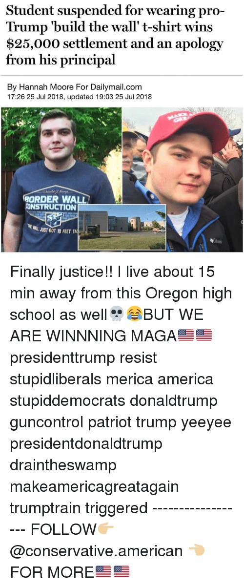 America, Memes, and School: Student suspended for wearing pro-  Trump 'build the wall' t-shirt wins  $25,000 settlement and an apology  from his principal  By Hannah Moore For Dailymail.com  17:26 25 Jul 2018, updated 19:03 25 Jul 2018  ORDER WALL  CONSTRUCTION  JUST GOT 10 FEET TALİT Finally justice!! I live about 15 min away from this Oregon high school as well💀😂BUT WE ARE WINNNING MAGA🇺🇸🇺🇸 presidenttrump resist stupidliberals merica america stupiddemocrats donaldtrump guncontrol patriot trump yeeyee presidentdonaldtrump draintheswamp makeamericagreatagain trumptrain triggered ------------------ FOLLOW👉🏼 @conservative.american 👈🏼 FOR MORE🇺🇸🇺🇸