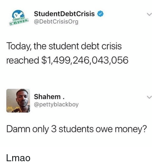 Lmao, Memes, and Money: StudentDebtCrisis *  @DebtCrisisOrg  Today, the student debt crisis  reached $1,499,246,043,056  Shahem  @pettyblackboy  Damn only 3 students owe money? Lmao