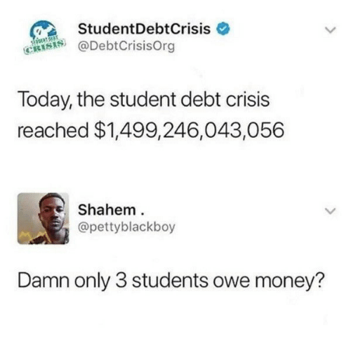 Money, Today, and Student: StudentDebtCrisis  @DebtCrisisOrg  Today, the student debt crisis  reached $1,499,246,043,056  Shahem  @pettyblackboy  Damn only 3 students owe money?