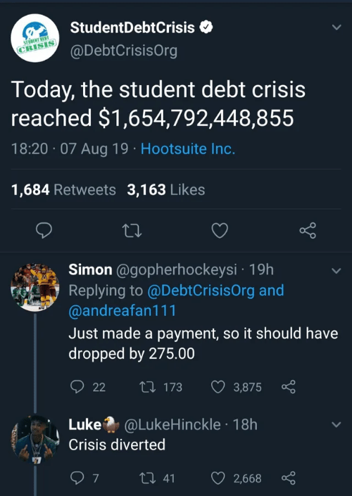 Today, Student, and Hootsuite: StudentDebtCrisis  STODENT DEBT  @DebtCrisisOrg  CRISIS  Today, the student debt crisis  reached $1,654,792,448,855  18:20 07 Aug 19 Hootsuite Inc.  1,684 Retweets 3,163 Likes  Simon @gopherhockeysi 19h  Replying to @DebtCrisisOrg and  @andreafan111  Just made a payment, so it should have  dropped by 275.00  t 173  22  3,875  Luke @LukeHinckle 18h  Crisis diverted  7  t 41  2,668