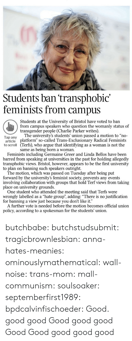 "barred: Students ban 'transphobic'  feminists from campus  Students at the University of Bristol have voted to ban  from campus speakers who question the womanly status of  transgender people (Charlie Parker writes)  The university's students' union passed a motion to ""no-  Tap any  article platform"" so-called Trans-Exclusionary Radical Feminists  to scroll (Terfs), who argue that identifying as a woman is not the  same as being born a woman.  Feminists including Germaine Greer and Linda Bellos have been  barred from speaking at universities in the past for holding allegedly  transphobic views. Bristol, however, appears to be the first university  The motion, which was passed on Tuesday after being put  forward by the university's feminist society, prevents any events  involving collaboration with groups that hold Terf views from taking  place on university grounds.  One student who attended the meeting said that Terfs were  wrongly labelled as a ""hate group"", adding: ""There is no justification  for banning a view just because you don't like it.""  A further vote is needed before the motion becomes official union  policy, according to a spokesman for the students union. butchbabe:  butchstudsubmit:   tragicbrownlesbian:   anna-hates-meanies:  ominouslymathematical:  wall-noise:   trans-mom:  mall-communism:   soulsoaker:   septemberfirst1989:  bpdcalvinfischoeder: Good. good   good   Good   good  good   Good   Good  good   good   good"