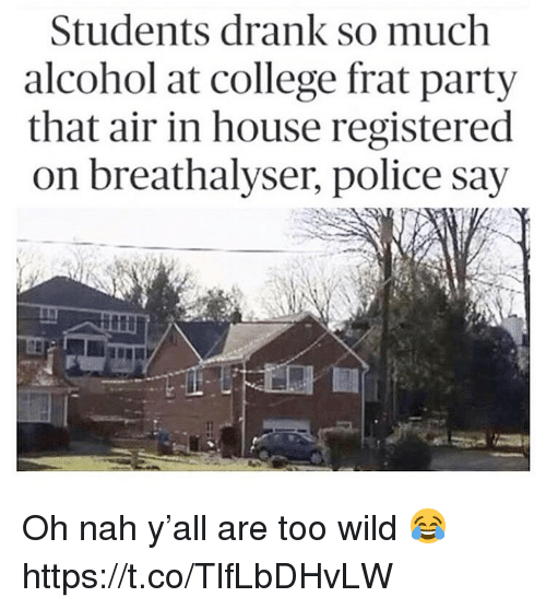 College, Party, and Police: Students drank so much  alcohol at college frat party  that air in house registered  on breathalyser, police say Oh nah y'all are too wild 😂 https://t.co/TlfLbDHvLW