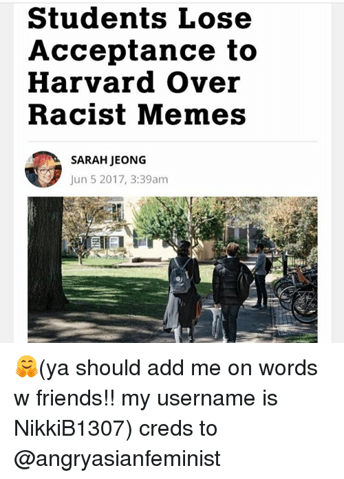 Friends, Memes, and Harvard: Students Lose  Acceptance to  Harvard over  Racist Memes  SARAH IEONG  Jun 5 2017, 3:39am 🤗(ya should add me on words w friends!! my username is NikkiB1307) creds to @angryasianfeminist