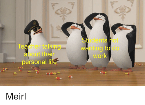 Teacher, Work, and MeIRL: Students not  wanting to do  work  Teacher talking  about their  personal Ii  te Meirl