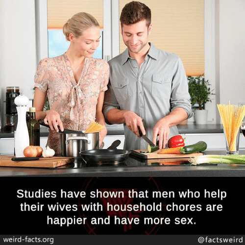 Their Wives: Studies have shown that men who help  their wives with household chores are  happier and have more sex.  weird-facts.org  @factsweird