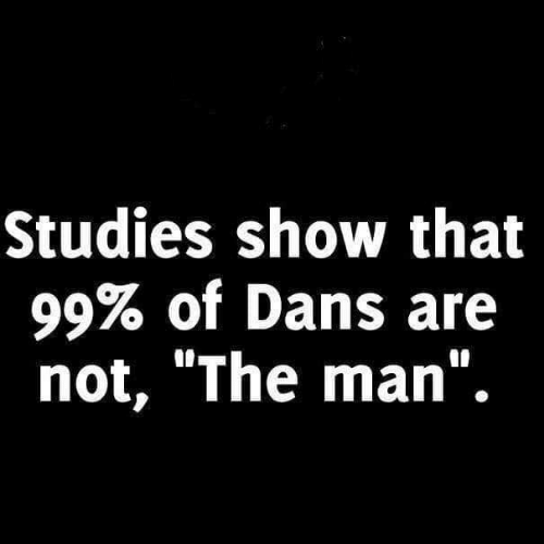 "dans: Studies show that  99% of Dans are  not, ""The man""."