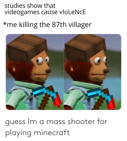 videogames: studies show that  videogames cause vloLeNcE  *me killing the 87th villager guess Im a mass shooter for playing minecraft