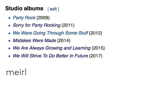 Future, Party, and Sorry: Studio albums  [edit 1  Party Rock (2009)  Sorry for Party Rocking (2011)  We Were Going Through Some Stuff (2012)  Mistakes Were Made (2014)  We Are Always Growing and Learning (2015)  We Will Strive To Do Better In Future (2017) meirl
