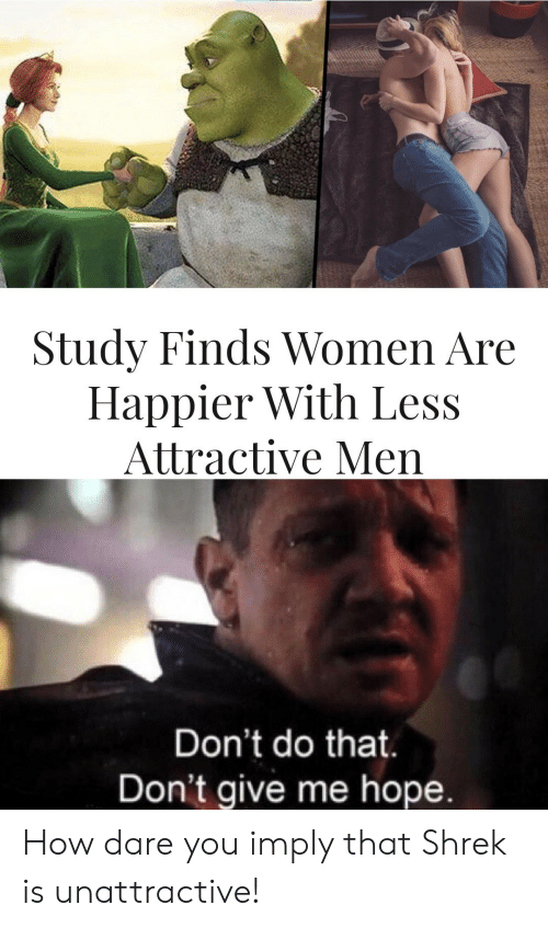 Happier: Study Finds Women Are  Happier With Less  Attractive Men  Don't do that.  Don't give me hope. How dare you imply that Shrek is unattractive!