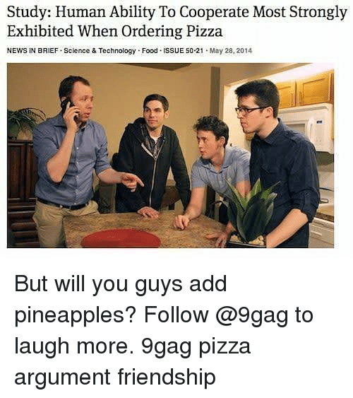 9gag, Food, and Memes: Study: Human Ability To Cooperate Most Strongly  Exhibited When Ordering Pizza  NEWS IN BRIEF-Science & Technology-Food-ISSUE 50.21-May 28, 2014 But will you guys add pineapples? Follow @9gag to laugh more. 9gag pizza argument friendship