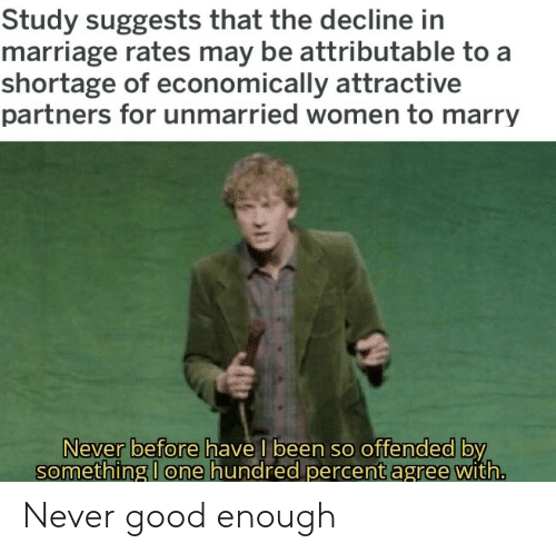 Percent: Study suggests that the decline in  marriage rates may be attributable to a  shortage of economically attractive  partners for unmarried women to marry  Never before have l been so offended by  something I one hundred percent agree with. Never good enough