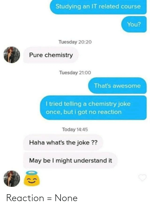 Whats The: Studying an IT related course  You?  Tuesday 20:2o  Pure chemistry  Tuesday 21:00  That's awesome  I tried telling a chemistry joke  once, but i got no reaction  Today 14:45  Haha what's the joke ??  May be I might understand it Reaction = None