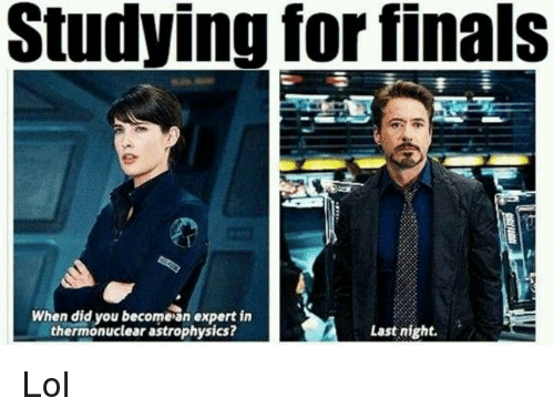 Finals, Lol, and Last Night: Studying for finals  When did you becomesn expert in  thermonuclear astrophysics?  Last night. Lol