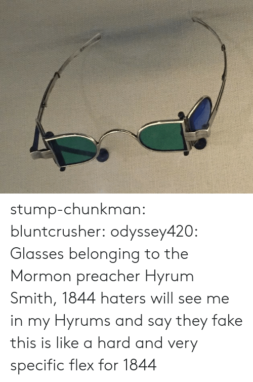 Belonging: stump-chunkman: bluntcrusher:  odyssey420: Glasses belonging to the Mormon preacher Hyrum Smith, 1844 haters will see me in my Hyrums and say they fake  this is like a hard and very specific flex for 1844
