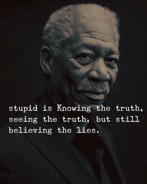 Believing: stupid is Knowing the truth  seeing the truth, but still  believing the lies.
