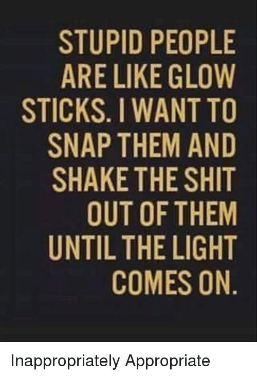 glow stick: STUPID PEOPLE  ARE LIKE GLOW  STICKS. WANT TO  SNAP THEM AND  SHAKE THE SHIT  OUT OF THEM  UNTIL THE LIGHT  COMES ON Inappropriately Appropriate