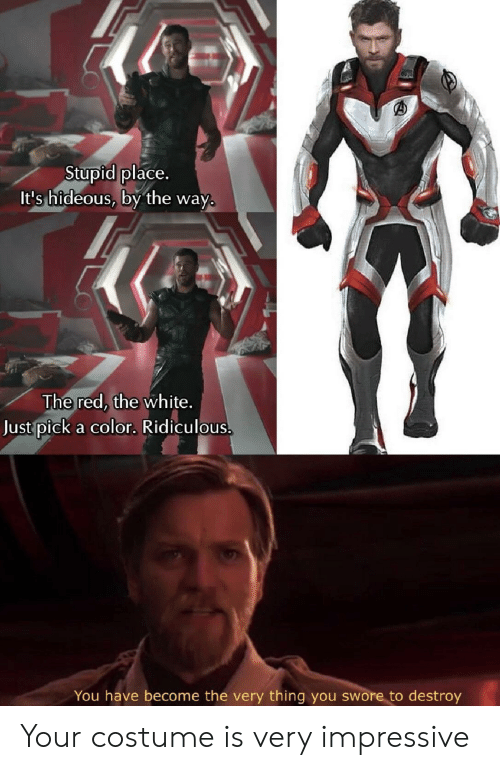 White, Red, and Color: Stupid place.  It's hideous, by the wa  y.  The red, the white.  Just pick a color. Ridiculous  You have become the very thing you swore to destroy Your costume is very impressive