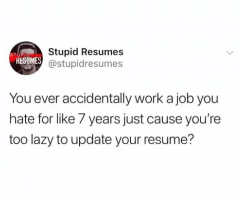 Dank, Lazy, and Work: Stupid Resumes  @stupidresumes  STU  RESUMES  You ever accidentally work a job you  hate for like 7 years just cause you're  too lazy to update your resume?