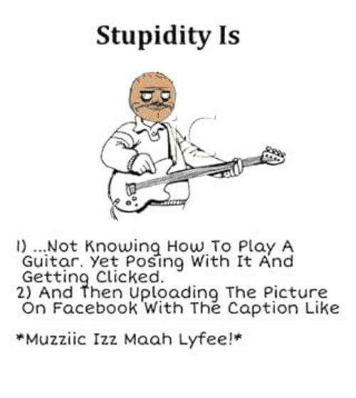 Click, Facebook, and Memes: Stupidity Is  l) Not Knowing How To Play A  Guitar. Yet Posing With It And  Getting Clicked.  2) And then uploading The Picture  On Facebook With The Caption Like  *Muzzi ic Izz Maah Lyfee!