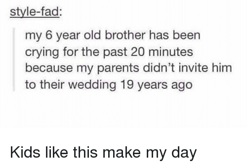 Crying, Memes, and Parents: style-fad  my 6 year old brother has been  crying for the past 20 minutes  because my parents didn't invite him  to their wedding 19 years ago Kids like this make my day