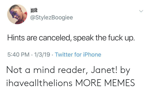 janet: @StylezBoogiee  Hints are canceled, speak the fuck up.  5:40 PM - 1/3/19 Twitter for iPhone Not a mind reader, Janet! by ihaveallthelions MORE MEMES