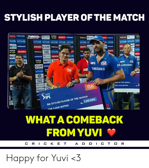 Memes, Happy, and Match: STYLISH PLAYER OF THE MATCH  vo vivo vivo vivo vivo vivo vivo vio v  RRR DRERMI  vivo vivo vi  aytm  vivo.  CEAT  DRERIDI  DRE  vivo  ayt  DRERmIT  DRER  hotstar  VIP  CEAT  vivoY  SAMSUNo  fbb  DRE AMSUNG  MAN OF THE MATCH  fbb  ONE LAKH RUPEES  IPL  fbb STYLISH PLAYER OF THE MATCIH  ONE LAKH RUPEES  R. 1,00,000  WHAT A COMEBACK  FROM YUVI  CR丨CKET  A D D CT O R Happy for Yuvi <3